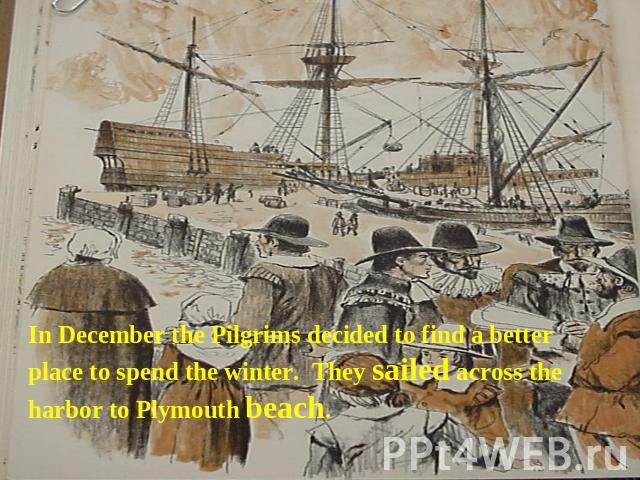 In December the Pilgrims decided to find a better place to spend the winter. They sailed across the harbor to Plymouth beach.