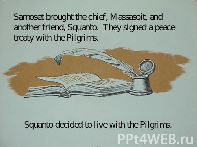 Samoset brought the chief, Massasoit, and another friend, Squanto. They signed a peace treaty with the Pilgrims. Squanto decided to live with the Pilgrims.