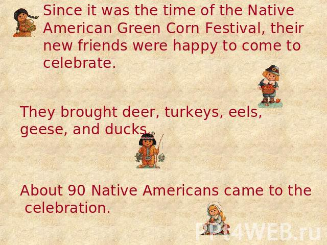 Since it was the time of the Native American Green Corn Festival, their new friends were happy to come to celebrate. They brought deer, turkeys, eels, geese, and ducks. About 90 Native Americans came to the celebration.