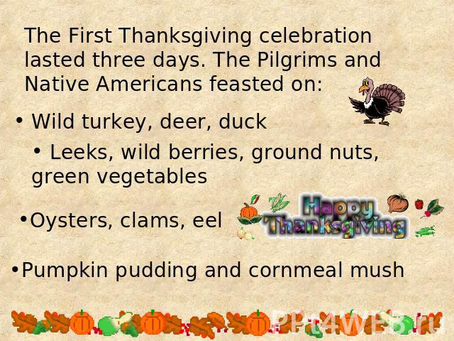 The First Thanksgiving celebration lasted three days. The Pilgrims and Native Americans feasted on: Leeks, wild berries, ground nuts, green vegetables Oysters, clams, eel Pumpkin pudding and cornmeal mush
