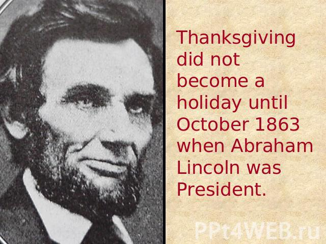 Thanksgiving did not become a holiday until October 1863 when Abraham Lincoln was President.