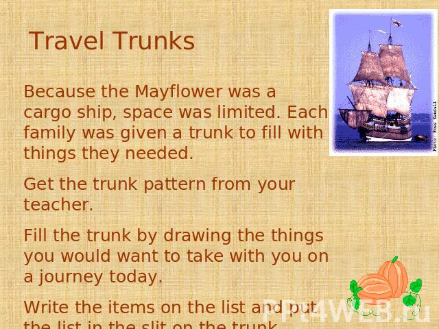 Travel Trunks Because the Mayflower was a cargo ship, space was limited. Each family was given a trunk to fill with things they needed. Get the trunk pattern from your teacher. Fill the trunk by drawing the things you would want to take with you on …