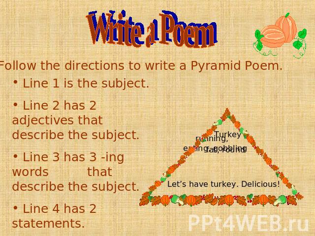 Write a Poem Line 1 is the subject. Line 2 has 2 adjectives that describe the subject. Line 3 has 3 -ing words that describe the subject. Line 4 has 2 statements. Illustrate your poem. Let's have turkey. Delicious!