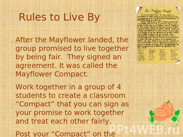 "Rules to Live By After the Mayflower landed, the group promised to live together by being fair. They signed an agreement. It was called the Mayflower Compact. Work together in a group of 4 students to create a classroom ""Compact"" that you can sign a…"