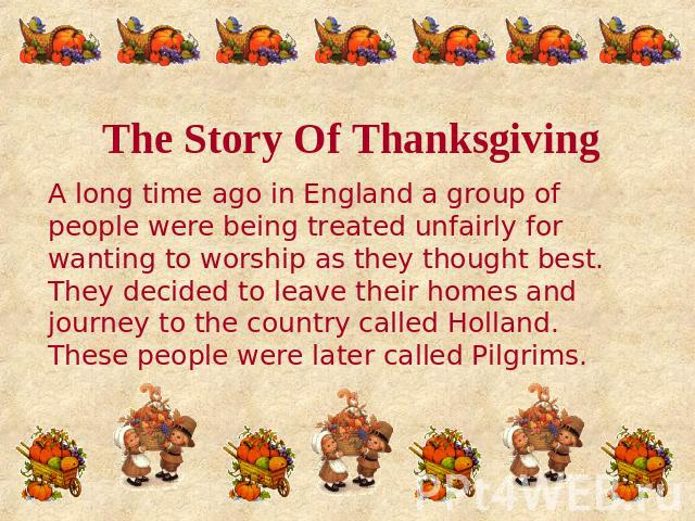 The Story Of Thanksgiving A long time ago in England a group of people were being treated unfairly for wanting to worship as they thought best. They decided to leave their homes and journey to the country called Holland. These people were later call…