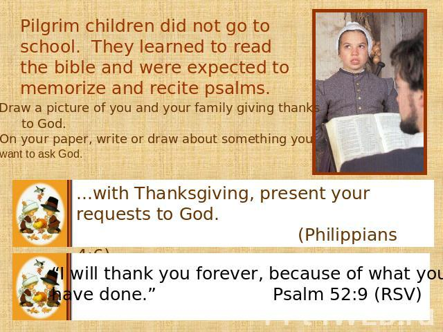 Pilgrim children did not go to school. They learned to read the bible and were expected to memorize and recite psalms. On your paper, write or draw about something you want to ask God. ...with Thanksgiving, present your requests to God. (Philippians…