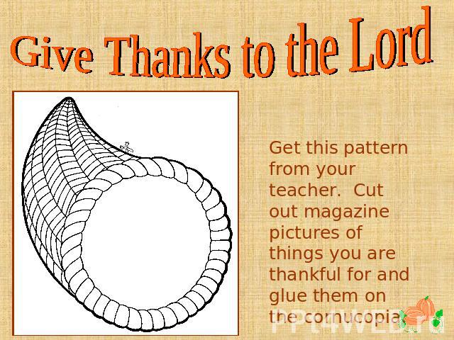 Give Thanks to the Lord Get this pattern from your teacher. Cut out magazine pictures of things you are thankful for and glue them on the cornucopia.