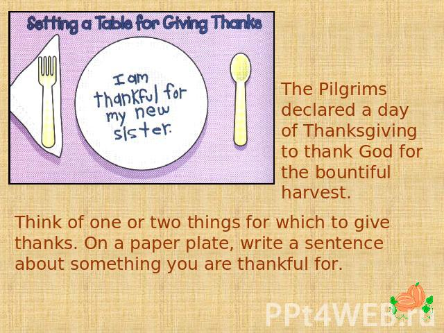 The Pilgrims declared a day of Thanksgiving to thank God for the bountiful harvest. Think of one or two things for which to give thanks. On a paper plate, write a sentence about something you are thankful for.
