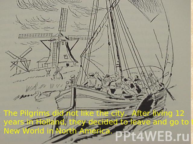 The Pilgrims did not like the city. After living 12 years in Holland, they decided to leave and go to the New World in North America.
