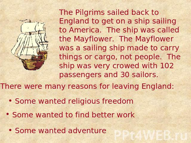 The Pilgrims sailed back to England to get on a ship sailing to America. The ship was called the Mayflower. The Mayflower was a sailing ship made to carry things or cargo, not people. The ship was very crowed with 102 passengers and 30 sailors. Ther…