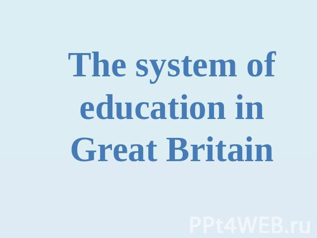 The system of education in Great Britain