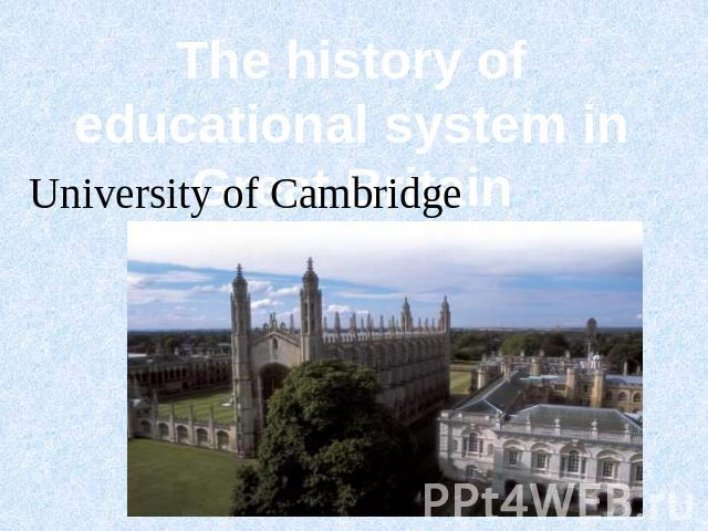 The history of educational system in Great Britain University of Cambridge