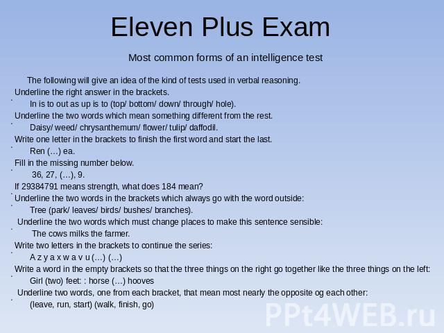 Eleven Plus Exam Most common forms of an intelligence test The following will give an idea of the kind of tests used in verbal reasoning. Underline the right answer in the brackets. In is to out as up is to (top/ bottom/ down/ through/ hole).Underli…