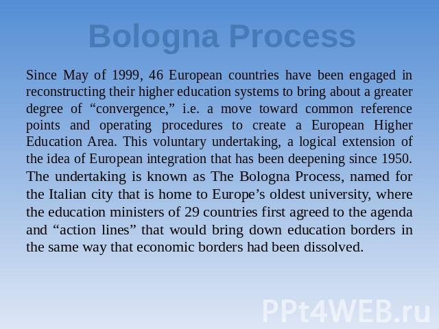 "Bologna Process Since May of 1999, 46 European countries have been engaged in reconstructing their higher education systems to bring about a greater degree of ""convergence,"" i.e. a move toward common reference points and operating procedures to crea…"