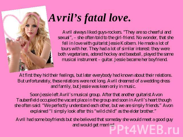 "Avril's fatal love. Avril always liked guys-rockers. ""They are so cheerful and sexual"", – she often told to the girl-friend. No wonder, that she fell in love with guitarist Jessie Kolbern. He made a lot of tours with her. They had a lot of similar i…"