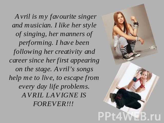 Avril is my favourite singer and musician. I like her style of singing, her manners of performing. I have been following her creativity and career since her first appearing on the stage. Avril's songs help me to live, to escape from every day life p…