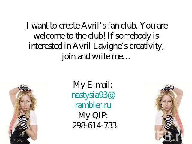 I want to create Avril's fan club. You are welcome to the club! If somebody is interested in Avril Lavigne's creativity, join and write me… My E-mail: nastysia93@rambler.ruMy QIP: 298-614-733