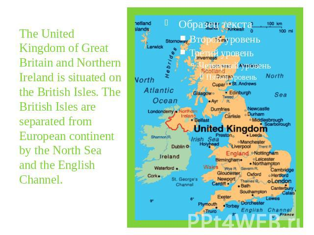 The United Kingdom of Great Britain and Northern Ireland is situated on the British Isles. The British Isles are separated from European continent by the North Sea and the English Channel.