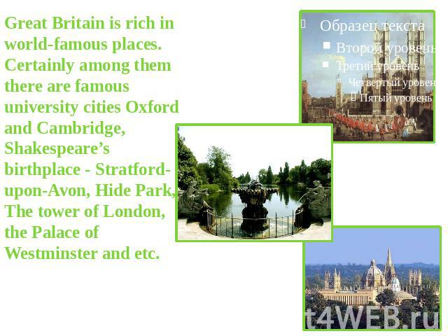 Great Britain is rich in world-famous places. Certainly among them there are famous university cities Oxford and Cambridge, Shakespeare's birthplace - Stratford-upon-Avon, Hide Park, The tower of London, the Palace of Westminster and etc.