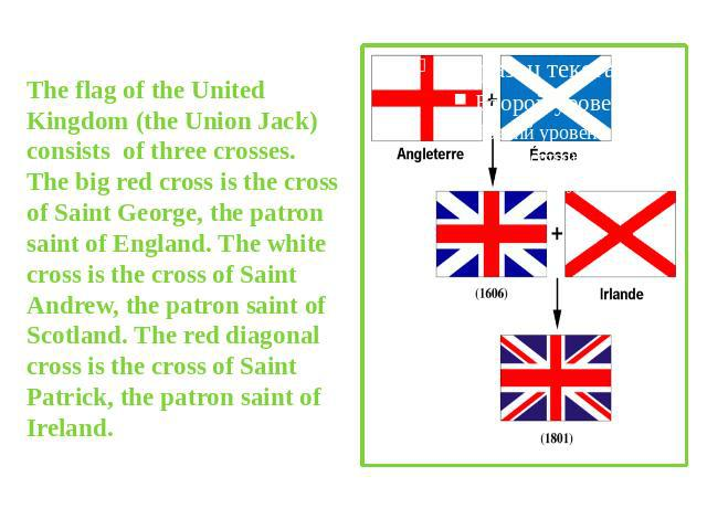 The flag of the United Kingdom (the Union Jack) consists of three crosses. The big red cross is the cross of Saint George, the patron saint of England. The white cross is the cross of Saint Andrew, the patron saint of Scotland. The red diagonal cros…