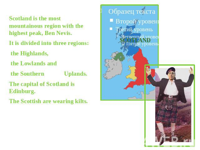 Scotland is the most mountainous region with the highest peak, Ben Nevis.It is divided into three regions: the Highlands, the Lowlands and the Southern Uplands. The capital of Scotland is Edinburg.The Scottish are wearing kilts.