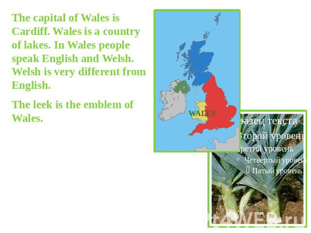 The capital of Wales is Cardiff. Wales is a country of lakes. In Wales people speak English and Welsh. Welsh is very different from English.The leek is the emblem of Wales.