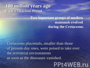100 million years agoEarly Cretaceous PeriodTwo important groups of modern mamma