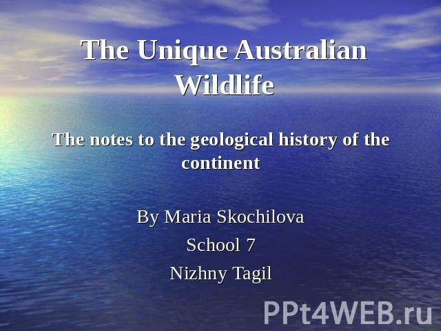 The Unique Australian WildlifeThe notes to the geological history of the continentBy Maria SkochilovaSchool 7Nizhny Tagil