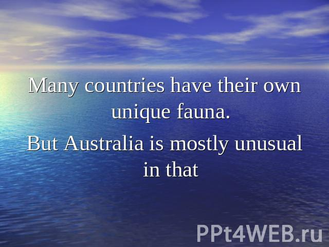 Many countries have their own unique fauna.But Australia is mostly unusual in that