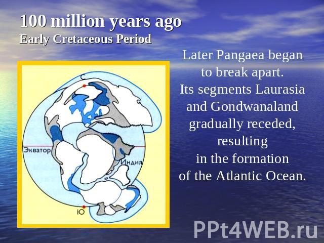 100 million years agoEarly Cretaceous Period Later Pangaea began to break apart. Its segments Laurasia and Gondwanaland gradually receded, resulting in the formation of the Atlantic Ocean.