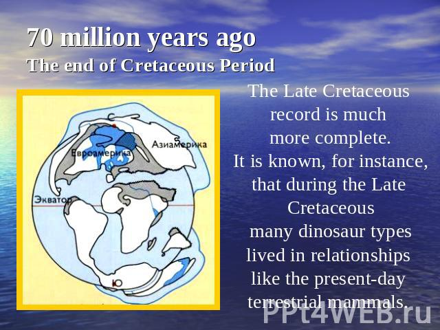 70 million years agoThe end of Cretaceous Period The Late Cretaceous record is much more complete. It is known, for instance, that during the Late Cretaceous many dinosaur types lived in relationships like the present-day terrestrial mammals.