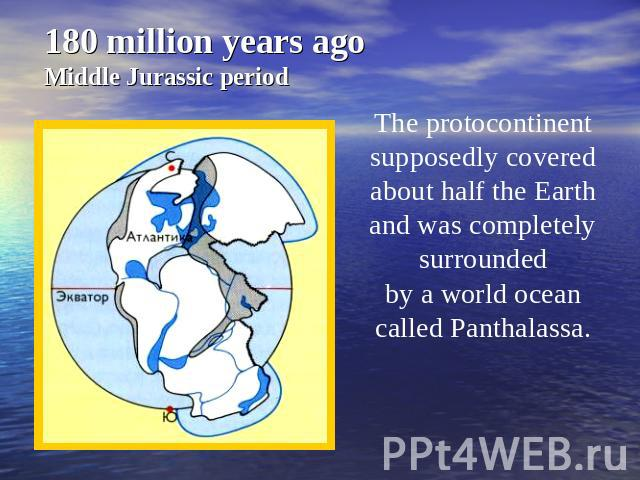 180 million years ago Middle Jurassic period The protocontinent supposedly covered about half the Earth and was completely surrounded by a world ocean called Panthalassa.