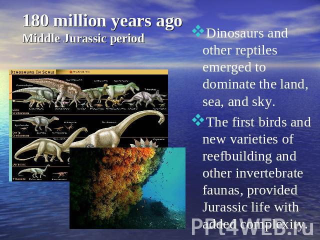 180 million years ago Middle Jurassic period Dinosaurs and other reptiles emerged to dominate the land, sea, and sky.The first birds and new varieties of reefbuilding and other invertebrate faunas, provided Jurassic life with added complexity.