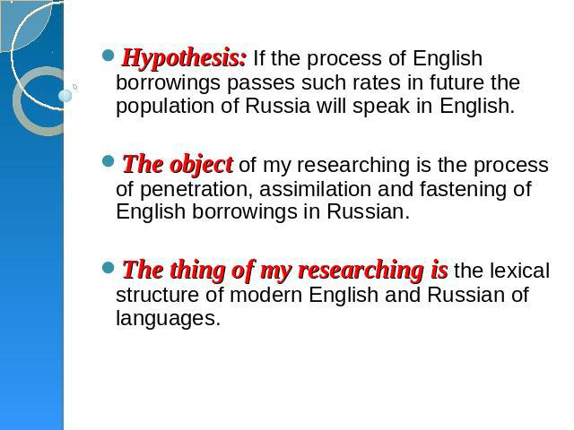 Hypothesis: If the process of English borrowings passes such rates in future the population of Russia will speak in English.  The object of my researching is the process of penetration, assimilation and fastening of English borrowings in Russian.  T…