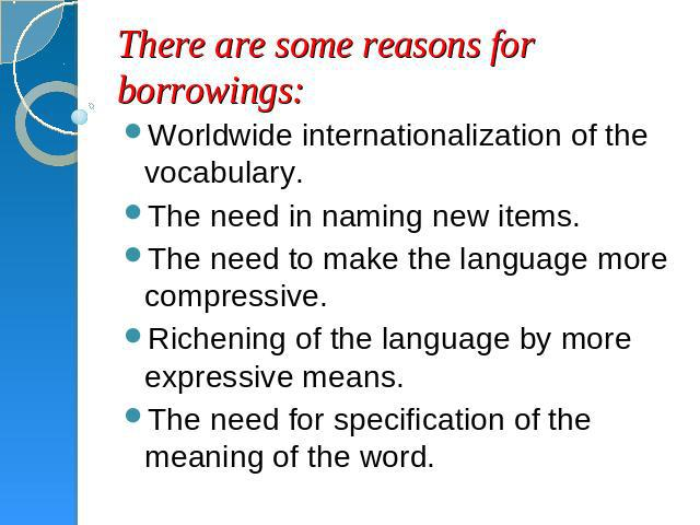 There are some reasons for borrowings: Worldwide internationalization of the vocabulary.The need in naming new items.The need to make the language more compressive.Richening of the language by more expressive means.The need for specification of the …