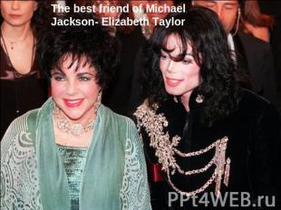 The best friend of Michael Jackson- Elizabeth Taylor