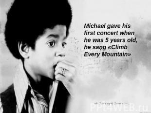 Michael gave his first concert when he was 5 years old, he sang «Climb Every Mou