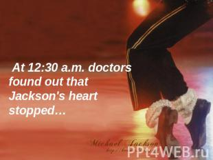At 12:30 a.m. doctors found out that Jackson's heart stopped…