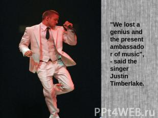 """We lost a genius and the present ambassador of music"", - said the singer Justin"