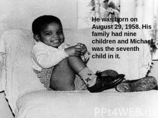 He was born on August 29, 1958. His family had nine children and Michael was the