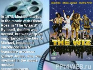 "In 1978, Michael started in the movie with Diana Ross in ""The Wizard"". By itself"