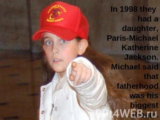 In 1998 they had a daughter, Paris-Michael Katherine Jackson. Michael said that fatherhood was his biggest dream.