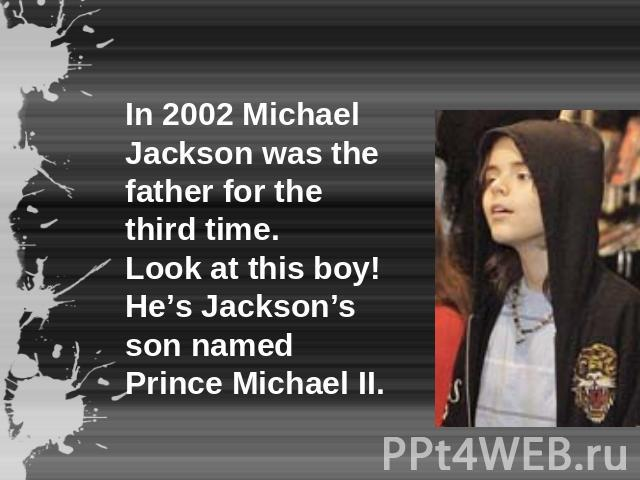 In 2002 Michael Jackson was the father for the third time.Look at this boy! He's Jackson's son named Prince Michael II.