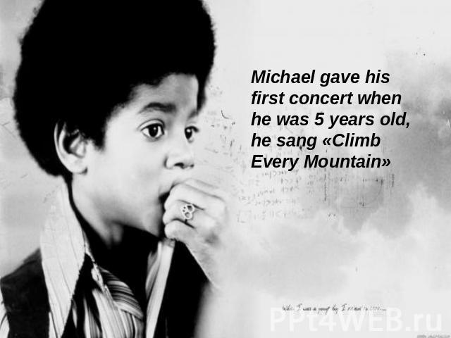 Michael gave his first concert when he was 5 years old, he sang «Climb Every Mountain»