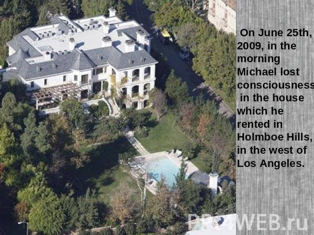 On June 25th, 2009, in the morning Michael lost consciousness in the house which he rented in Holmboe Hills, in the west of Los Angeles.