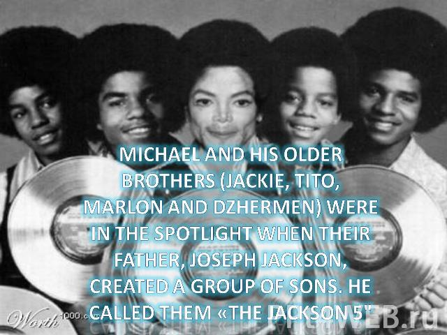Michael and his older brothers (Jackie, Tito, Marlon and Dzhermen) were in the spotlight when their father, Joseph Jackson, created a group of sons. He called them «The Jackson 5