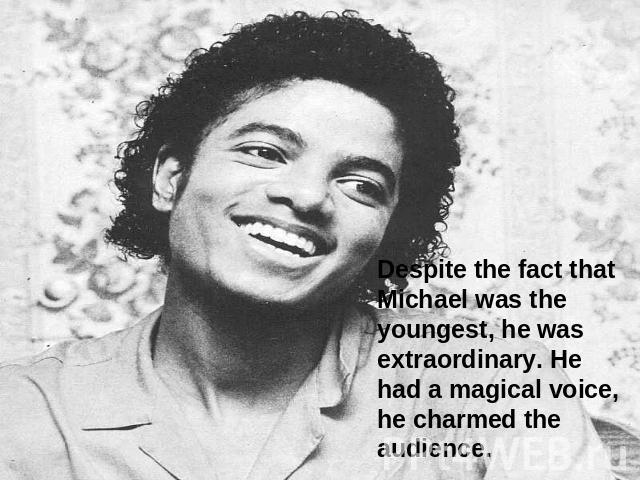 Despite the fact that Michael was the youngest, he was extraordinary. He had a magical voice, he charmed the audience.