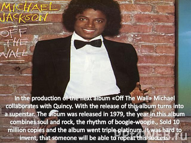 In the production of the next album «Off The Wall» Michael collaborates with Quincy. With the release of this album turns into a superstar. The album was released in 1979, the year in this album combines soul and rock, the rhythm of boogie-woogie., …