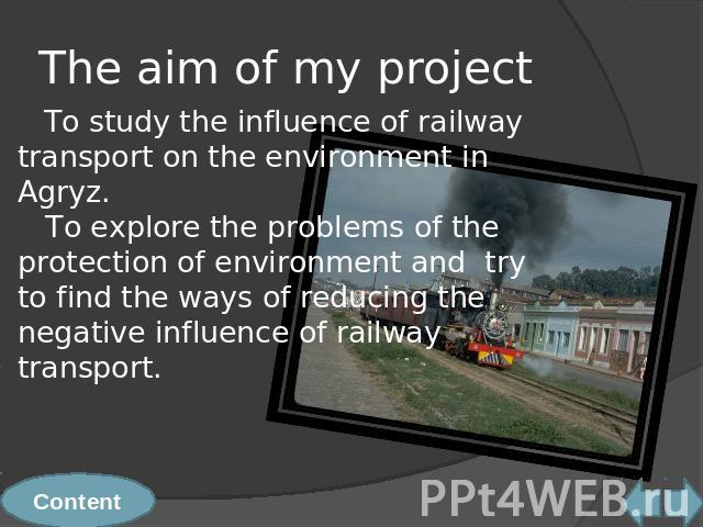 The aim of my project To study the influence of railway transport on the environment in Agryz. To explore the problems of the protection of environment and try to find the ways of reducing the negative influence of railway transport.