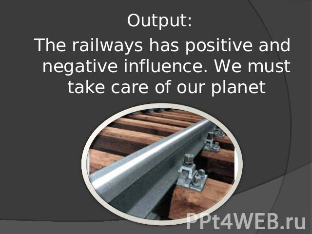 Output: The railways has positive and negative influence. We must take care of our planet